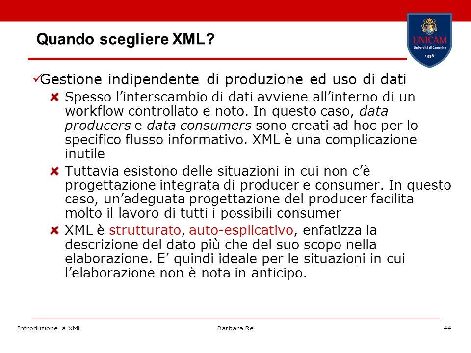 Introduzione a XMLBarbara Re44 Gestione indipendente di produzione ed uso di dati Spesso linterscambio di dati avviene allinterno di un workflow controllato e noto.