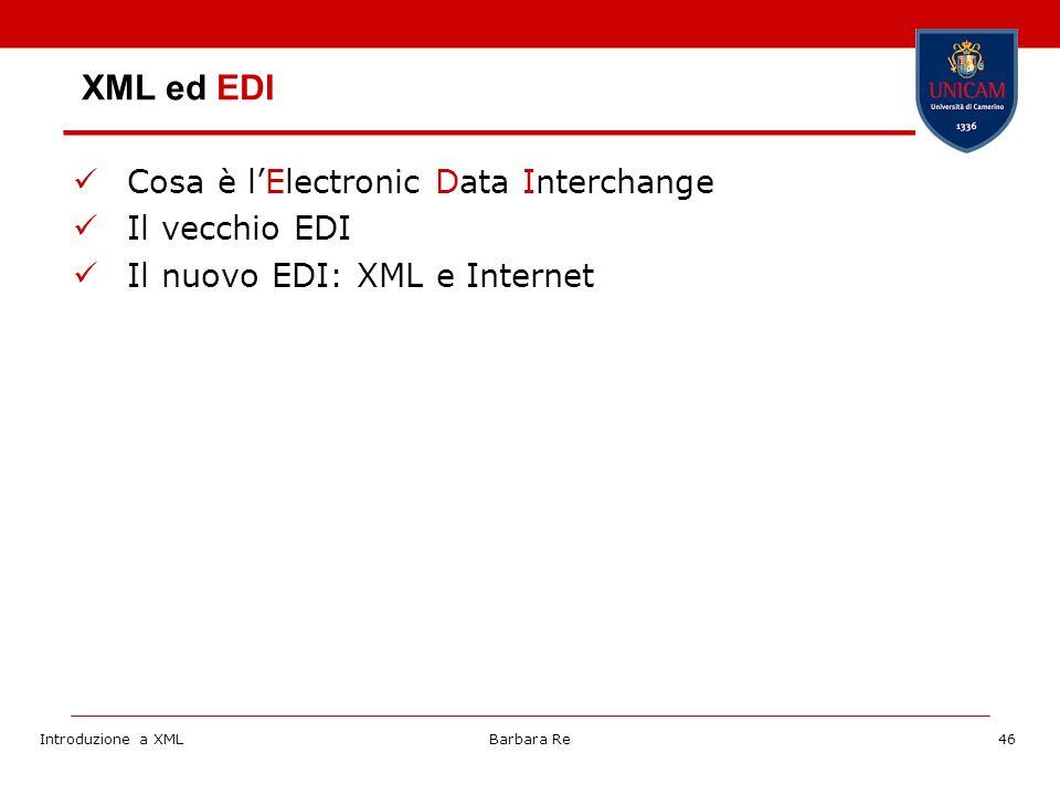 Introduzione a XMLBarbara Re46 XML ed EDI Cosa è lElectronic Data Interchange Il vecchio EDI Il nuovo EDI: XML e Internet