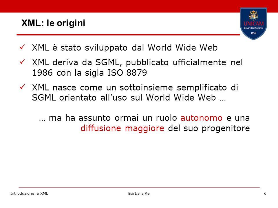 Introduzione a XMLBarbara Re6 XML: le origini XML è stato sviluppato dal World Wide Web XML deriva da SGML, pubblicato ufficialmente nel 1986 con la sigla ISO 8879 XML nasce come un sottoinsieme semplificato di SGML orientato alluso sul World Wide Web … … ma ha assunto ormai un ruolo autonomo e una diffusione maggiore del suo progenitore
