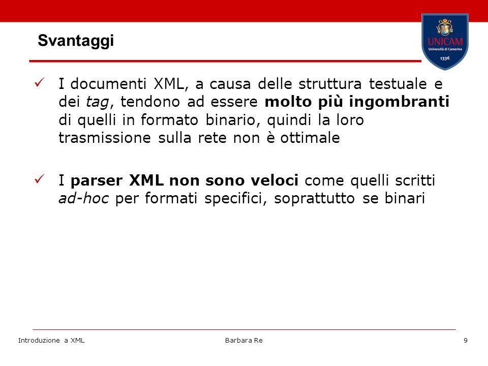 Introduzione a XMLBarbara Re9 Svantaggi I documenti XML, a causa delle struttura testuale e dei tag, tendono ad essere molto più ingombranti di quelli in formato binario, quindi la loro trasmissione sulla rete non è ottimale I parser XML non sono veloci come quelli scritti ad-hoc per formati specifici, soprattutto se binari