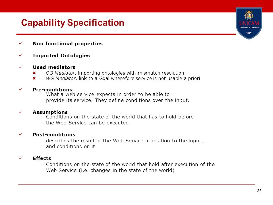 26 Capability Specification Non functional properties Imported Ontologies Used mediators OO Mediator: importing ontologies with mismatch resolution WG Mediator: link to a Goal wherefore service is not usable a priori Pre-conditions What a web service expects in order to be able to provide its service.