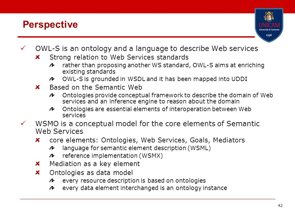 42 Perspective OWL-S is an ontology and a language to describe Web services Strong relation to Web Services standards rather than proposing another WS standard, OWL-S aims at enriching existing standards OWL-S is grounded in WSDL and it has been mapped into UDDI Based on the Semantic Web Ontologies provide conceptual framework to describe the domain of Web services and an inference engine to reason about the domain Ontologies are essential elements of interoperation between Web services WSMO is a conceptual model for the core elements of Semantic Web Services core elements: Ontologies, Web Services, Goals, Mediators language for semantic element description (WSML) reference implementation (WSMX) Mediation as a key element Ontologies as data model every resource description is based on ontologies every data element interchanged is an ontology instance