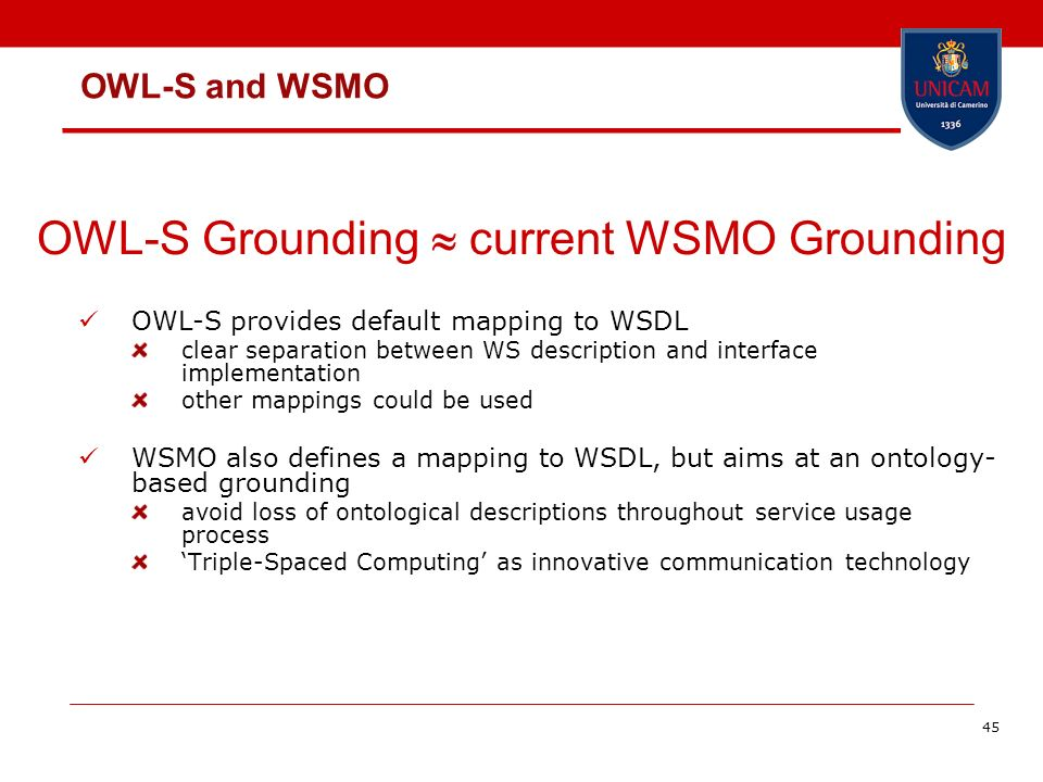 45 OWL-S provides default mapping to WSDL clear separation between WS description and interface implementation other mappings could be used WSMO also defines a mapping to WSDL, but aims at an ontology- based grounding avoid loss of ontological descriptions throughout service usage process Triple-Spaced Computing as innovative communication technology OWL-S Grounding current WSMO Grounding OWL-S and WSMO