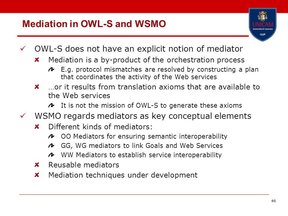 46 Mediation in OWL-S and WSMO OWL-S does not have an explicit notion of mediator Mediation is a by-product of the orchestration process E.g.