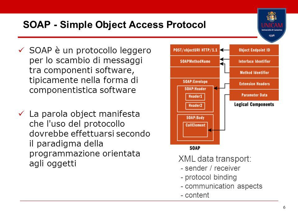 6 SOAP - Simple Object Access Protocol SOAP è un protocollo leggero per lo scambio di messaggi tra componenti software, tipicamente nella forma di componentistica software La parola object manifesta che l uso del protocollo dovrebbe effettuarsi secondo il paradigma della programmazione orientata agli oggetti XML data transport: - sender / receiver - protocol binding - communication aspects - content