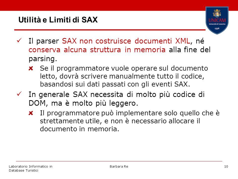 Laboratorio Informatico in Database Turistici Barbara Re10 Utilità e Limiti di SAX Il parser SAX non costruisce documenti XML, né conserva alcuna stru