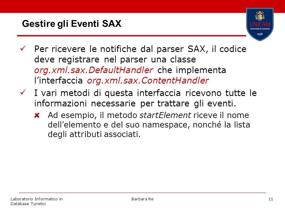 Laboratorio Informatico in Database Turistici Barbara Re11 Gestire gli Eventi SAX Per ricevere le notifiche dal parser SAX, il codice deve registrare nel parser una classe org.xml.sax.DefaultHandler che implementa linterfaccia org.xml.sax.ContentHandler I vari metodi di questa interfaccia ricevono tutte le informazioni necessarie per trattare gli eventi.