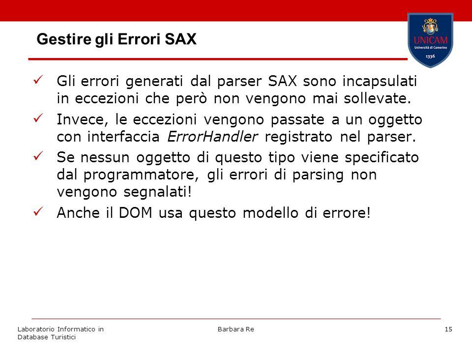 Laboratorio Informatico in Database Turistici Barbara Re15 Gestire gli Errori SAX Gli errori generati dal parser SAX sono incapsulati in eccezioni che però non vengono mai sollevate.