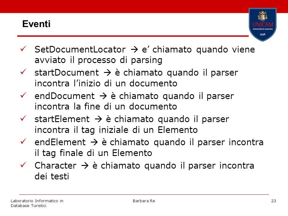 Laboratorio Informatico in Database Turistici Barbara Re23 Eventi SetDocumentLocator e chiamato quando viene avviato il processo di parsing startDocument è chiamato quando il parser incontra linizio di un documento endDocument è chiamato quando il parser incontra la fine di un documento startElement è chiamato quando il parser incontra il tag iniziale di un Elemento endElement è chiamato quando il parser incontra il tag finale di un Elemento Character è chiamato quando il parser incontra dei testi