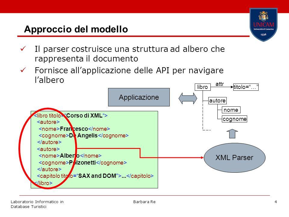 Laboratorio Informatico in Database Turistici Barbara Re4 Approccio del modello Il parser costruisce una struttura ad albero che rappresenta il documento Fornisce allapplicazione delle API per navigare lalbero Francesco De Angelis Alberto Polzonetti...