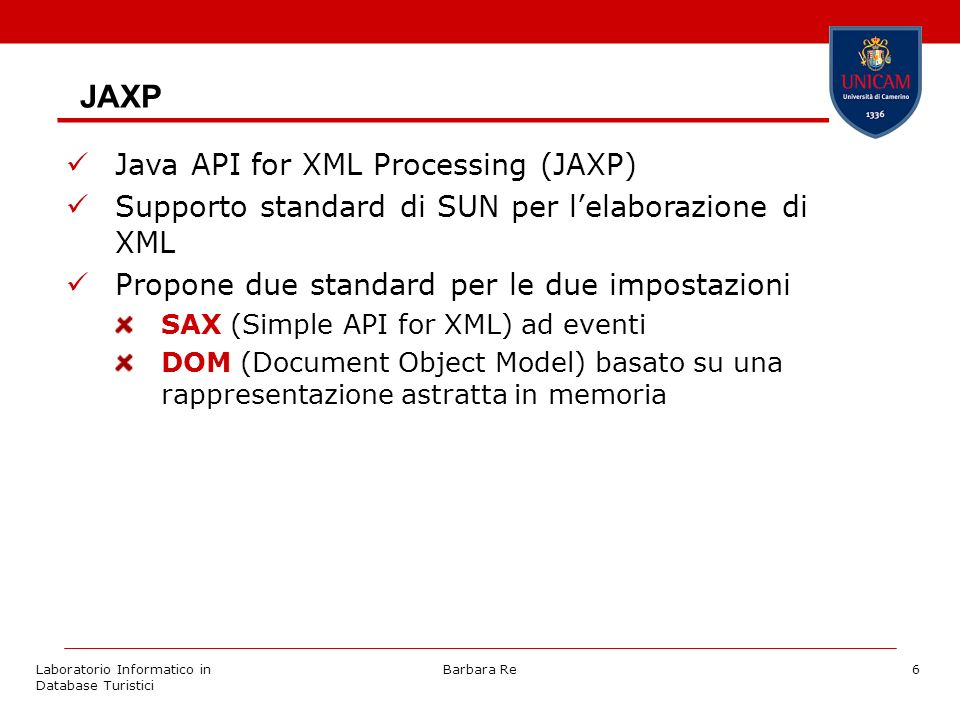 Laboratorio Informatico in Database Turistici Barbara Re6 JAXP Java API for XML Processing (JAXP) Supporto standard di SUN per lelaborazione di XML Propone due standard per le due impostazioni SAX (Simple API for XML) ad eventi DOM (Document Object Model) basato su una rappresentazione astratta in memoria
