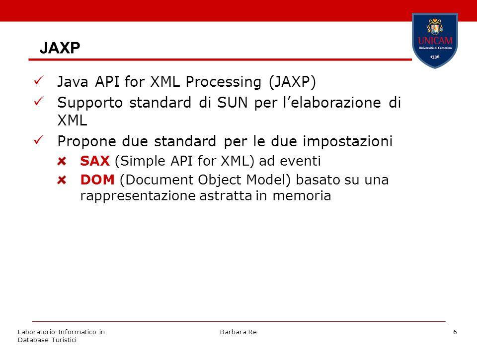 Laboratorio Informatico in Database Turistici Barbara Re17 SAX con JAXP import javax.xml.parsers.SAXParserFactory; import javax.xml.parsers.SAXParser; import org.xml.sax.helpers.DefaultHandler; SAXParserFactory factory = SAXParserFactory.newInstance(); factory.setValidating(true); try { SAXParser sxp = factory.newSAXParser(); } catch (javax.xml.parsers.ParserConfigurationException) { } DefaultHandler handler = new DefaultHandler(); try { sxp.parse(filename,handler); } catch (java.io.IOException ioe) { } catch (org.xml.sax.SAXParseException spe) { } catch (org.xml.sax.SAXException se) { }