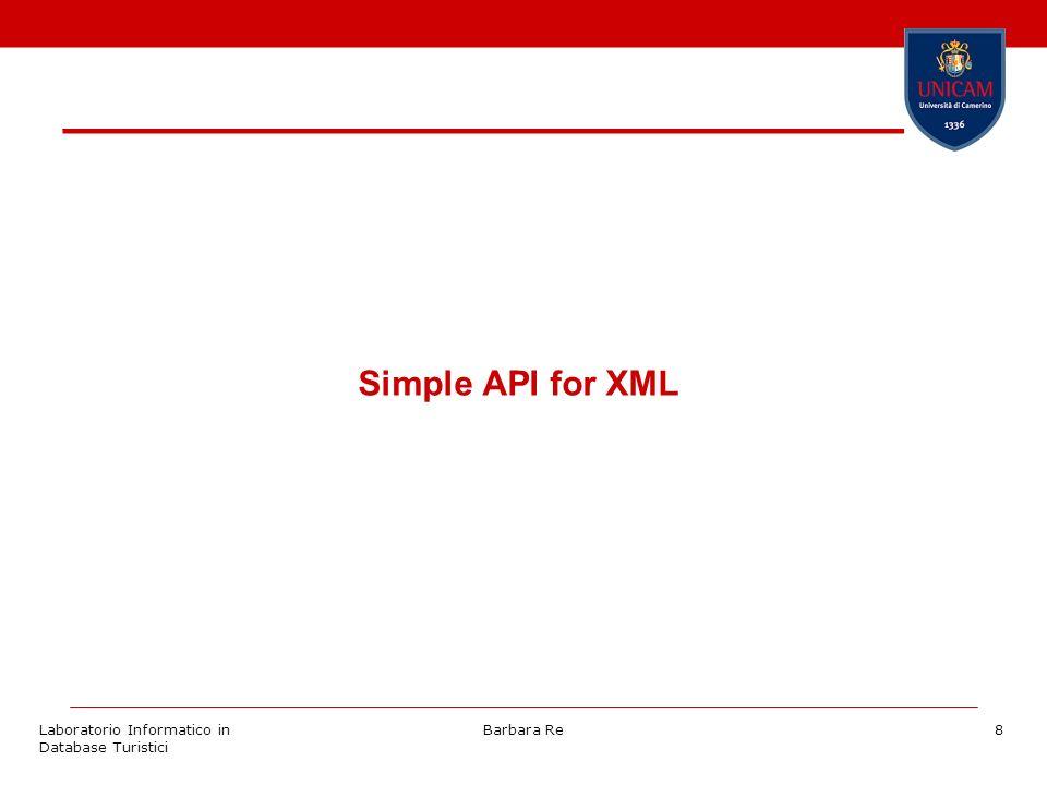 Laboratorio Informatico in Database Turistici Barbara Re9 Introduzione a SAX SAX, o Simple API for XML, in origine è stata sviluppata come API per accedere ad XML con Java.