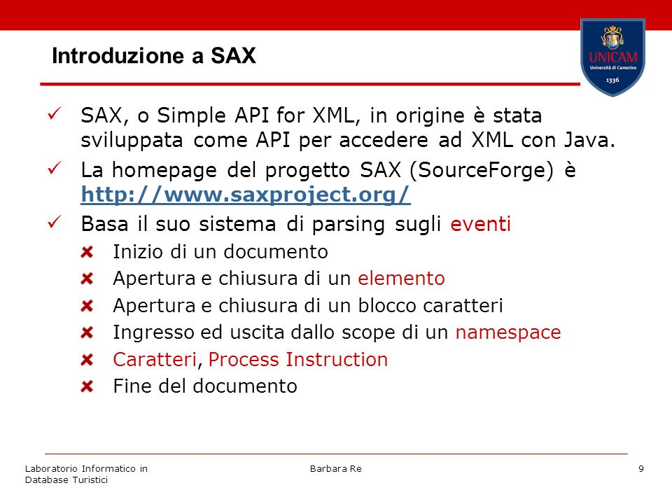 Laboratorio Informatico in Database Turistici Barbara Re9 Introduzione a SAX SAX, o Simple API for XML, in origine è stata sviluppata come API per accedere ad XML con Java.