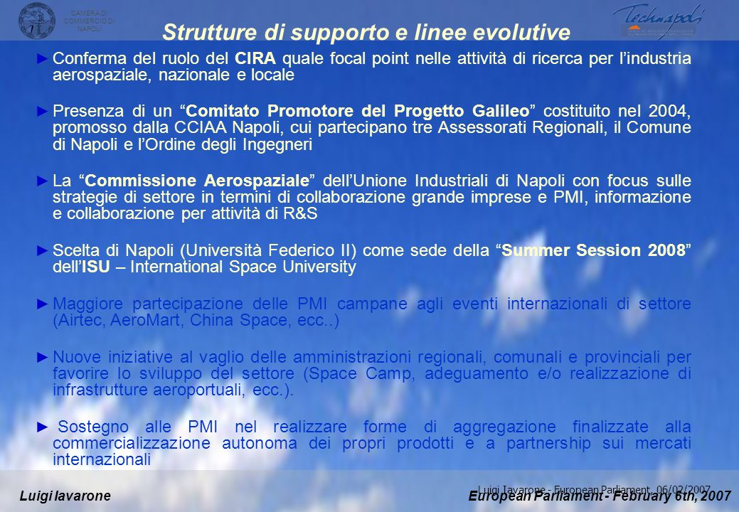 European Parliament - February 6th, 2007Luigi Iavarone CAMERA DI COMMERCIO DI NAPOLI Luigi Iavarone - European Parliament, 06/02/2007 I Centri di Eccellenza in Campania pubblici e privati Universities Naples University Federico II, with the Aerospace Engineering Department Naples Second University Napoli University Parthenope Salerno University Sannio University Main Research Centres CIRA - Italian Aerospace Research Centre MARS - Microgravity Advanced Research and Support Centre CNR IREA- National research Centre CORISTA – Advanced tele-probes research Consortium MARSec - Mediterranean Agency for remote sensing and environmental control.
