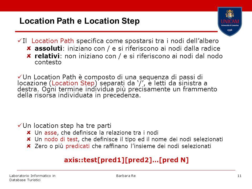 Laboratorio Informatico in Database Turistici Barbara Re11 Location Path e Location Step Il Location Path specifica come spostarsi tra i nodi dellalbero assoluti: iniziano con / e si riferiscono ai nodi dalla radice relativi: non iniziano con / e si riferiscono ai nodi dal nodo contesto Un Location Path è composto di una sequenza di passi di locazione (Location Step) separati da /, e letti da sinistra a destra.
