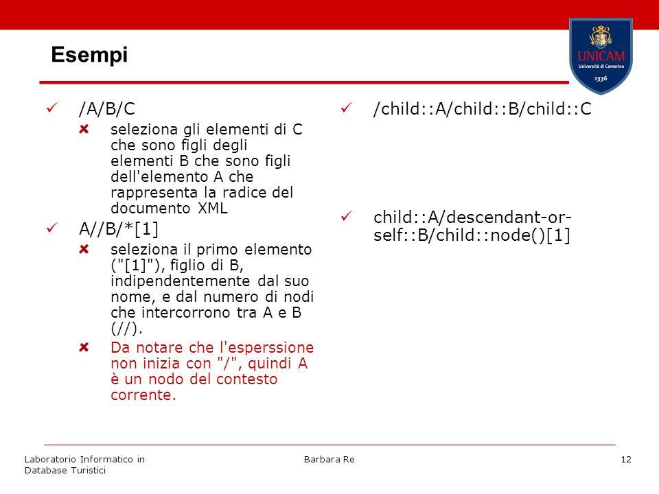 Laboratorio Informatico in Database Turistici Barbara Re12 Esempi /A/B/C seleziona gli elementi di C che sono figli degli elementi B che sono figli dell elemento A che rappresenta la radice del documento XML A//B/*[1] seleziona il primo elemento ( [1] ), figlio di B, indipendentemente dal suo nome, e dal numero di nodi che intercorrono tra A e B (//).