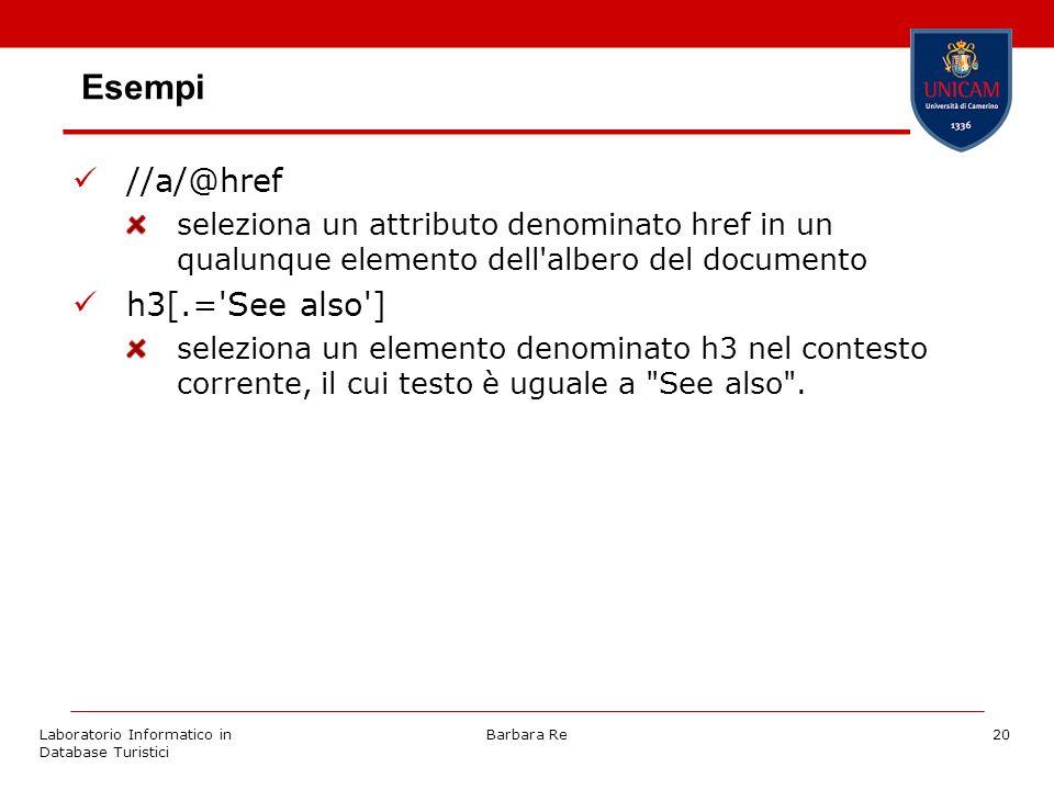 Laboratorio Informatico in Database Turistici Barbara Re20 Esempi //a/@href seleziona un attributo denominato href in un qualunque elemento dell albero del documento h3[.= See also ] seleziona un elemento denominato h3 nel contesto corrente, il cui testo è uguale a See also .