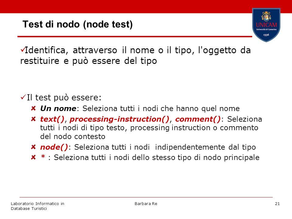 Laboratorio Informatico in Database Turistici Barbara Re21 Test di nodo (node test) Identifica, attraverso il nome o il tipo, l oggetto da restituire e può essere del tipo Il test può essere: Un nome: Seleziona tutti i nodi che hanno quel nome text(), processing-instruction(), comment(): Seleziona tutti i nodi di tipo testo, processing instruction o commento del nodo contesto node(): Seleziona tutti i nodi indipendentemente dal tipo * : Seleziona tutti i nodi dello stesso tipo di nodo principale