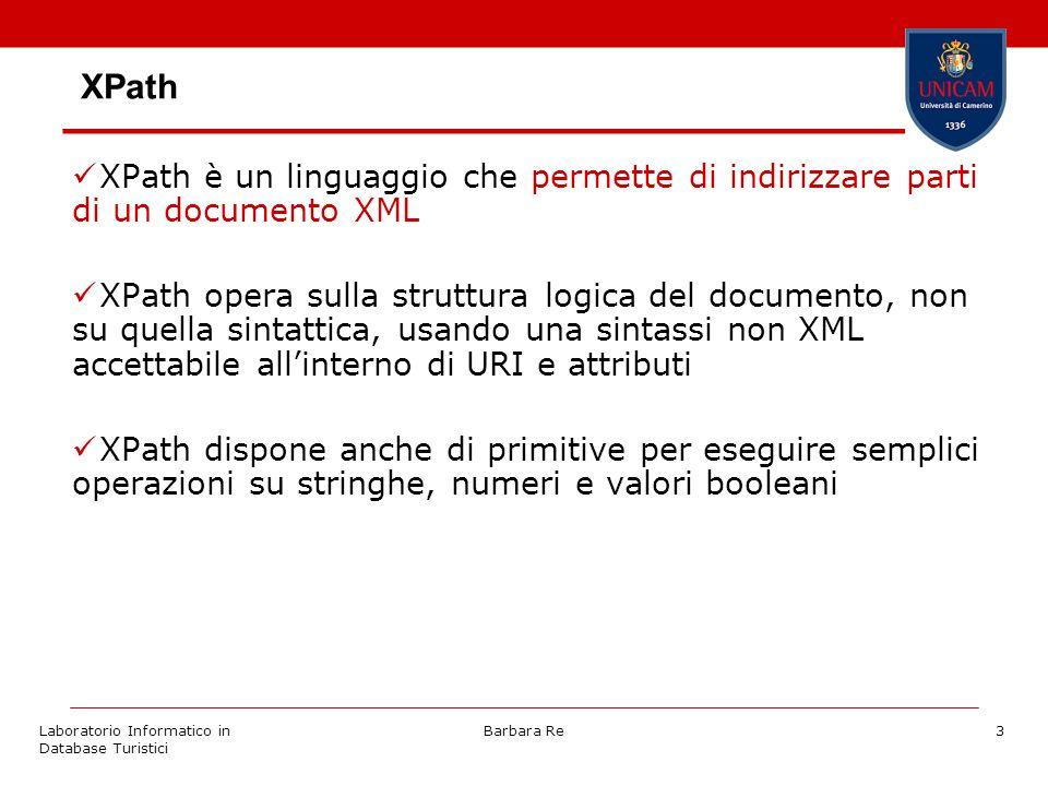 Laboratorio Informatico in Database Turistici Barbara Re3 XPath XPath è un linguaggio che permette di indirizzare parti di un documento XML XPath opera sulla struttura logica del documento, non su quella sintattica, usando una sintassi non XML accettabile allinterno di URI e attributi XPath dispone anche di primitive per eseguire semplici operazioni su stringhe, numeri e valori booleani