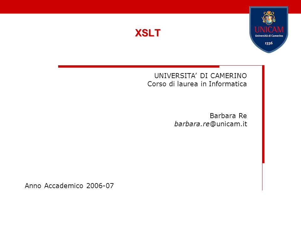 XSLT UNIVERSITA DI CAMERINO Corso di laurea in Informatica Barbara Re barbara.re@unicam.it Anno Accademico 2006-07