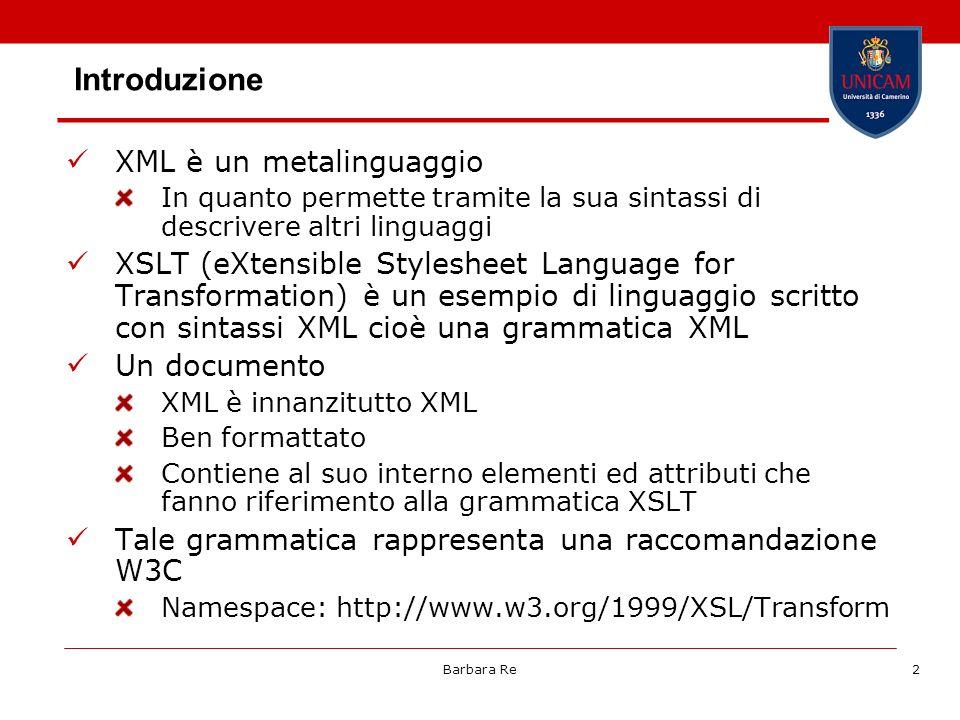 Barbara Re2 Introduzione XML è un metalinguaggio In quanto permette tramite la sua sintassi di descrivere altri linguaggi XSLT (eXtensible Stylesheet Language for Transformation) è un esempio di linguaggio scritto con sintassi XML cioè una grammatica XML Un documento XML è innanzitutto XML Ben formattato Contiene al suo interno elementi ed attributi che fanno riferimento alla grammatica XSLT Tale grammatica rappresenta una raccomandazione W3C Namespace: http://www.w3.org/1999/XSL/Transform