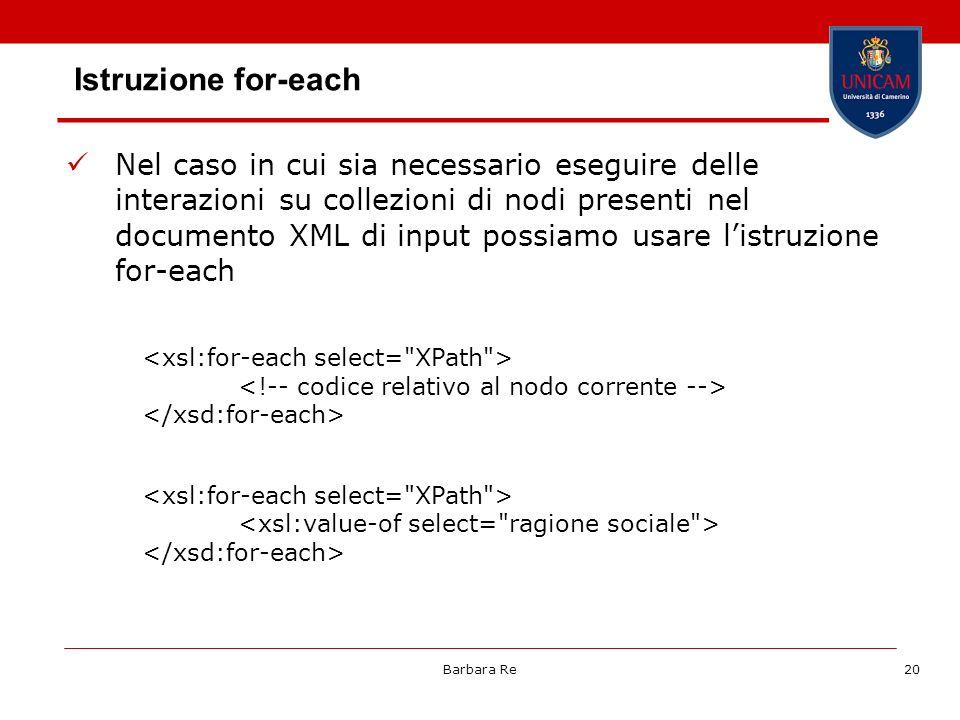 Barbara Re20 Istruzione for-each Nel caso in cui sia necessario eseguire delle interazioni su collezioni di nodi presenti nel documento XML di input possiamo usare listruzione for-each