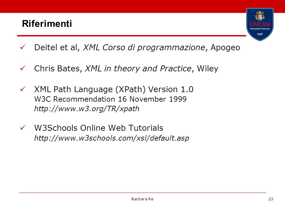 Barbara Re23 Riferimenti Deitel et al, XML Corso di programmazione, Apogeo Chris Bates, XML in theory and Practice, Wiley XML Path Language (XPath) Version 1.0 W3C Recommendation 16 November W3Schools Online Web Tutorials