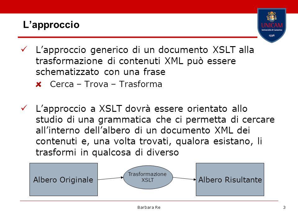 Barbara Re3 Lapproccio Lapproccio generico di un documento XSLT alla trasformazione di contenuti XML può essere schematizzato con una frase Cerca – Trova – Trasforma Lapproccio a XSLT dovrà essere orientato allo studio di una grammatica che ci permetta di cercare allinterno dellalbero di un documento XML dei contenuti e, una volta trovati, qualora esistano, li trasformi in qualcosa di diverso Albero OriginaleAlbero Risultante Trasformazione XSLT
