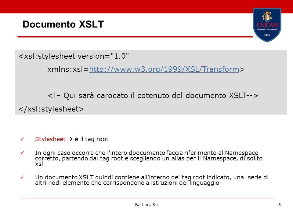 Barbara Re5 Documento XSLT Stylesheet è il tag root In ogni caso occorre che lintero doocumento faccia riferimento al Namespace corretto, partendo dal tag root e scegliendo un alias per il Namespace, di solito xsl Un documento XSLT quindi contiene allinterno del tag root indicato, una serie di altri nodi elemento che corrispondono a istruzioni del linguaggio <xsl:stylesheet version= 1.0 xmlns:xsl=http://www.w3.org/1999/XSL/Transform>http://www.w3.org/1999/XSL/Transform