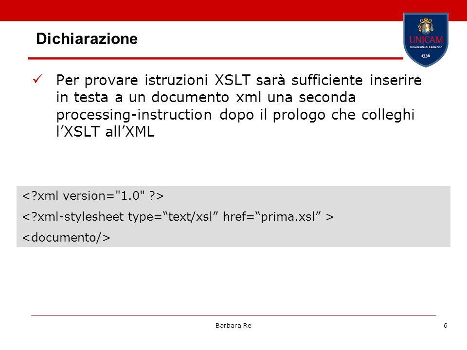 Barbara Re6 Dichiarazione Per provare istruzioni XSLT sarà sufficiente inserire in testa a un documento xml una seconda processing-instruction dopo il prologo che colleghi lXSLT allXML