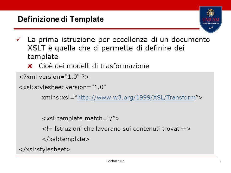 Barbara Re7 Definizione di Template La prima istruzione per eccellenza di un documento XSLT è quella che ci permette di definire dei template Cioè dei modelli di trasformazione <xsl:stylesheet version= 1.0 xmlns:xsl=http://www.w3.org/1999/XSL/Transform>http://www.w3.org/1999/XSL/Transform