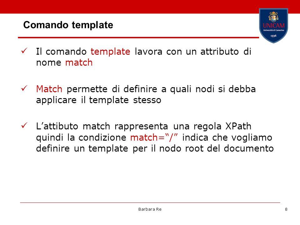 Barbara Re8 Comando template Il comando template lavora con un attributo di nome match Match permette di definire a quali nodi si debba applicare il template stesso Lattibuto match rappresenta una regola XPath quindi la condizione match=/ indica che vogliamo definire un template per il nodo root del documento