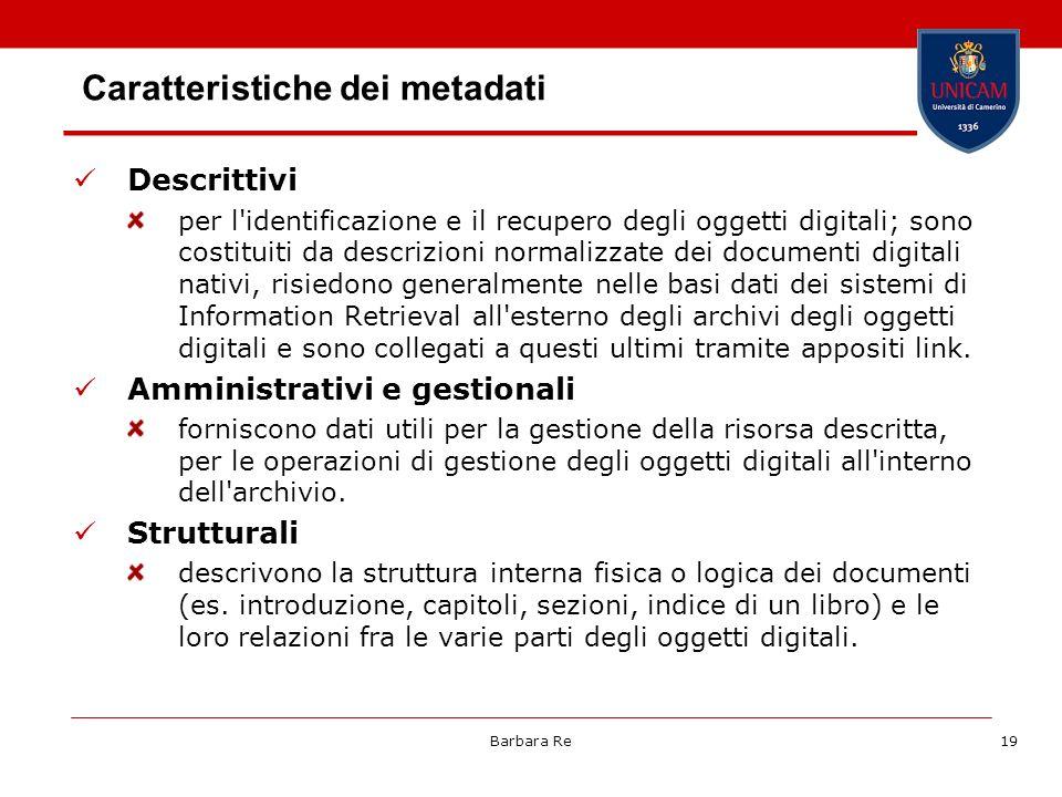 Barbara Re19 Caratteristiche dei metadati Descrittivi per l'identificazione e il recupero degli oggetti digitali; sono costituiti da descrizioni norma