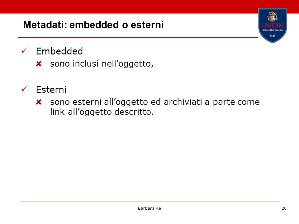 Barbara Re20 Metadati: embedded o esterni Embedded sono inclusi nelloggetto, Esterni sono esterni alloggetto ed archiviati a parte come link alloggetto descritto.