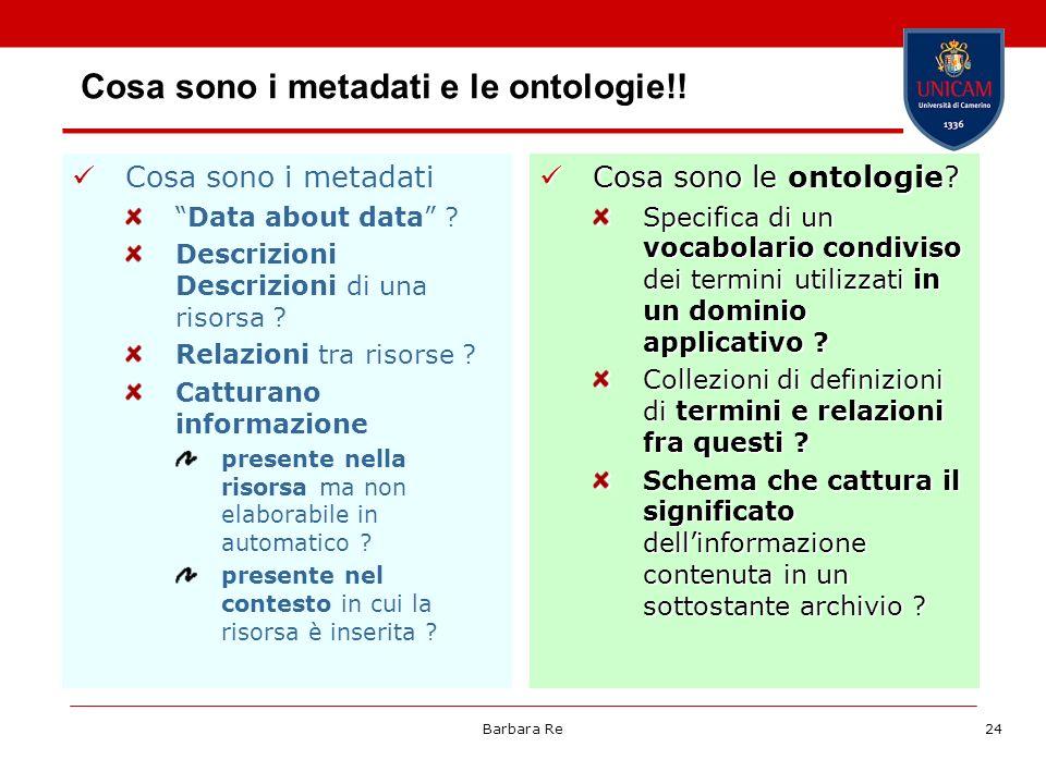 Barbara Re24 Cosa sono i metadati e le ontologie!! Cosa sono i metadati Data about data ? Descrizioni Descrizioni di una risorsa ? Relazioni tra risor