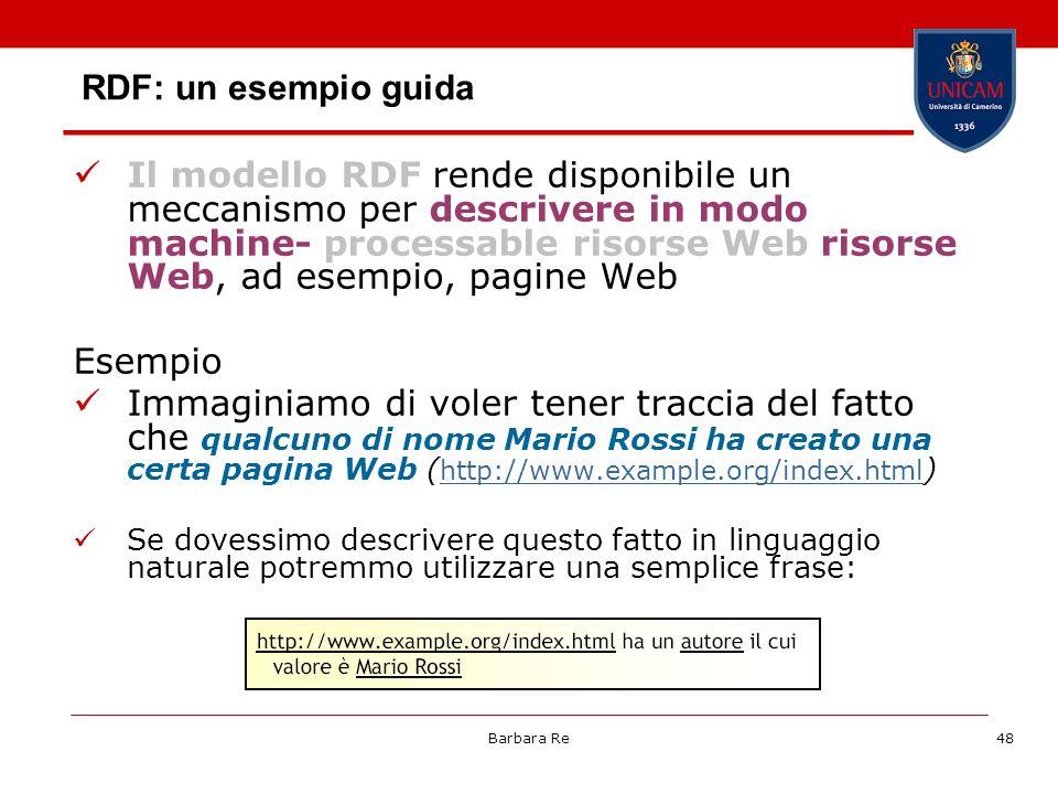 Barbara Re48 RDF: un esempio guida Il modello RDF rende disponibile un meccanismo per descrivere in modo machine- processable risorse Web risorse Web,