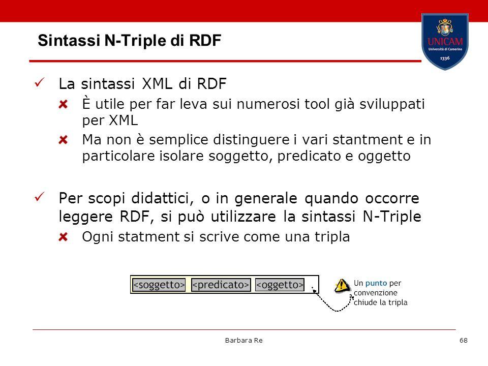Barbara Re68 Sintassi N-Triple di RDF La sintassi XML di RDF È utile per far leva sui numerosi tool già sviluppati per XML Ma non è semplice distingue