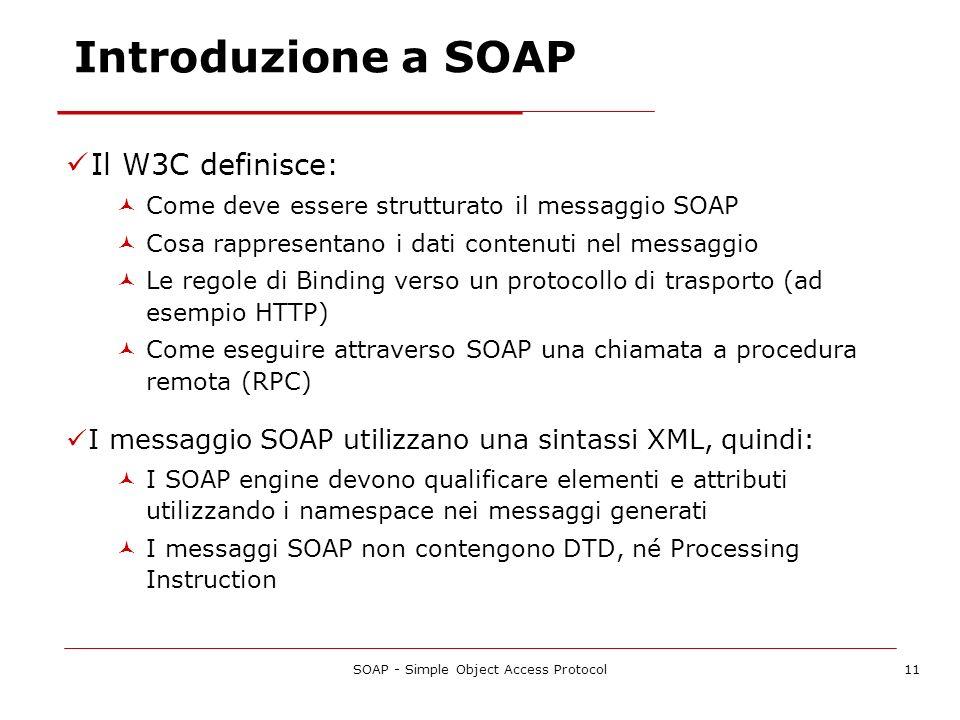 SOAP - Simple Object Access Protocol11 Introduzione a SOAP Il W3C definisce: Come deve essere strutturato il messaggio SOAP Cosa rappresentano i dati
