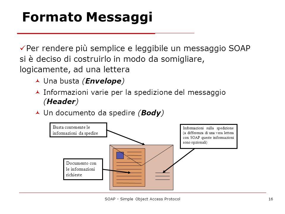 SOAP - Simple Object Access Protocol16 Per rendere più semplice e leggibile un messaggio SOAP si è deciso di costruirlo in modo da somigliare, logicam