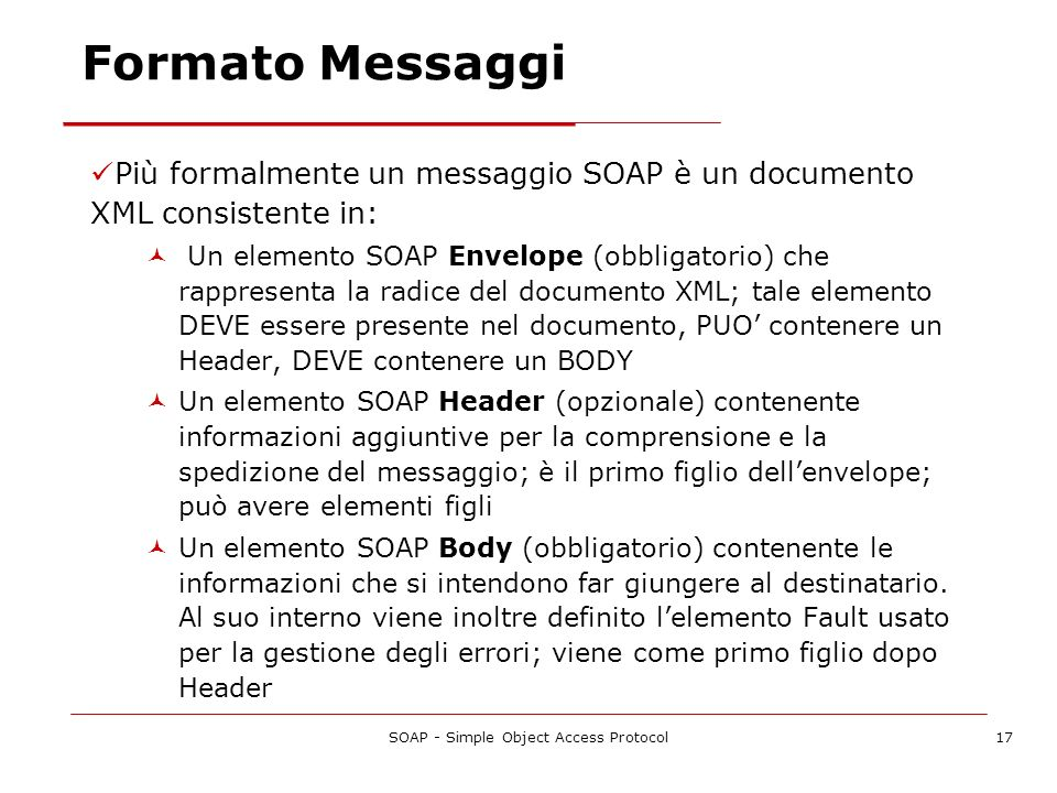 SOAP - Simple Object Access Protocol17 Più formalmente un messaggio SOAP è un documento XML consistente in: Un elemento SOAP Envelope (obbligatorio) c