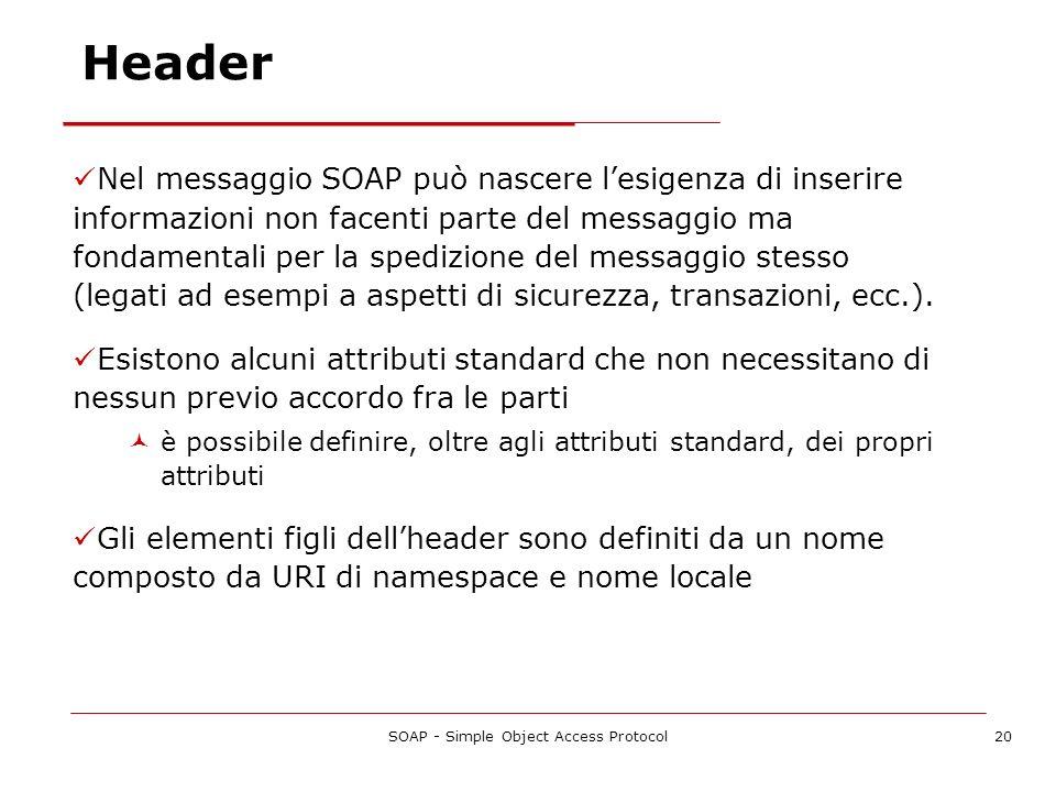 SOAP - Simple Object Access Protocol20 Nel messaggio SOAP può nascere lesigenza di inserire informazioni non facenti parte del messaggio ma fondamenta