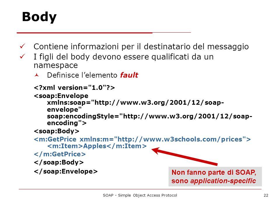 SOAP - Simple Object Access Protocol22 Body Contiene informazioni per il destinatario del messaggio I figli del body devono essere qualificati da un n