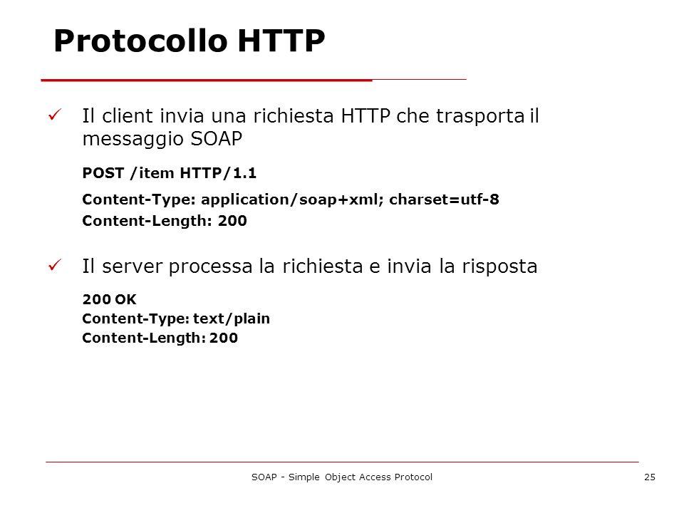 SOAP - Simple Object Access Protocol25 Protocollo HTTP Il client invia una richiesta HTTP che trasporta il messaggio SOAP POST /item HTTP/1.1 Content-