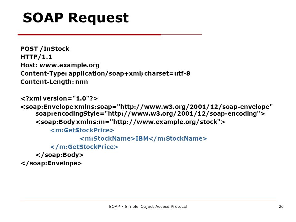 SOAP - Simple Object Access Protocol26 SOAP Request POST /InStock HTTP/1.1 Host: www.example.org Content-Type: application/soap+xml; charset=utf-8 Con