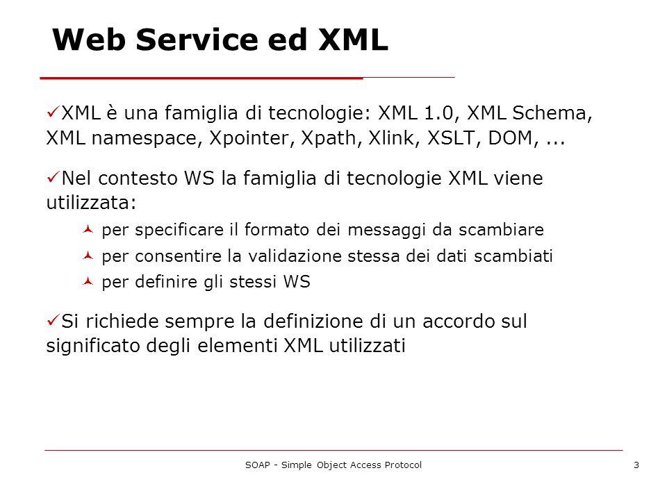 SOAP - Simple Object Access Protocol4 Tecnologie dei Web Service Linfrastruttura dei WS si basa su diverse tecnologie XML per il trasporto, lo scambio e la trasformazione dei dati tra programmi e applicazioni In particolare: XML (Extensible Markup Language), la base sulla quale sono fondati i Web Service WSDL (Web Service Description Language), un formato XML per descrivere le interfacce esterne dei WS