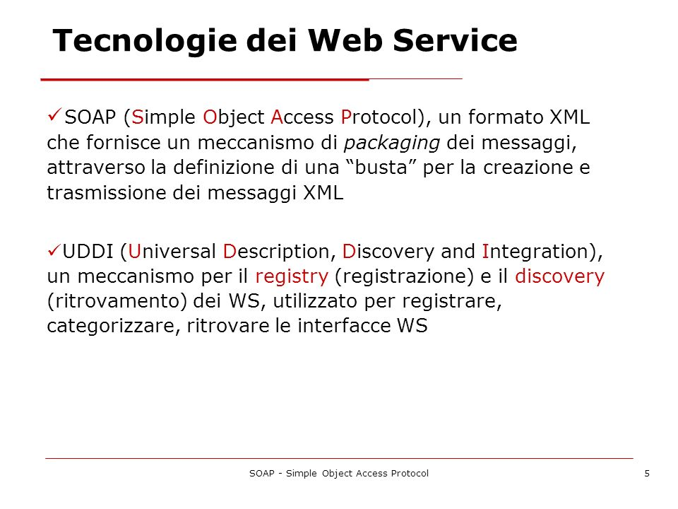 SOAP - Simple Object Access Protocol5 Tecnologie dei Web Service SOAP (Simple Object Access Protocol), un formato XML che fornisce un meccanismo di pa