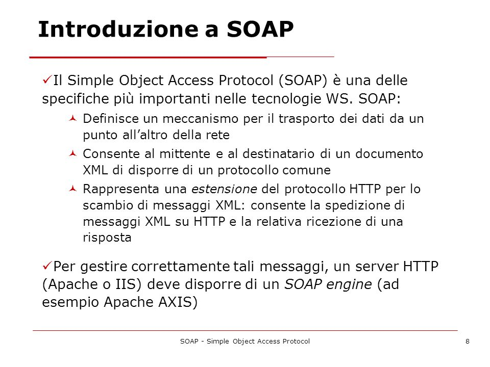 SOAP - Simple Object Access Protocol9 Introduzione a SOAP Protocollo di comunicazione tra applicazioni Formato per linvio di messaggi Sviluppato per la comunicazione via Internet Platform independent Language independent Basato su XML Semplice ed estendibile Consente il passaggio dei firewall Sviluppato come standard W3C