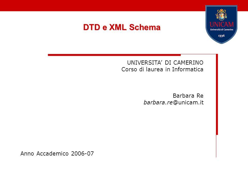 DTD e XML Schema UNIVERSITA DI CAMERINO Corso di laurea in Informatica Barbara Re barbara.re@unicam.it Anno Accademico 2006-07