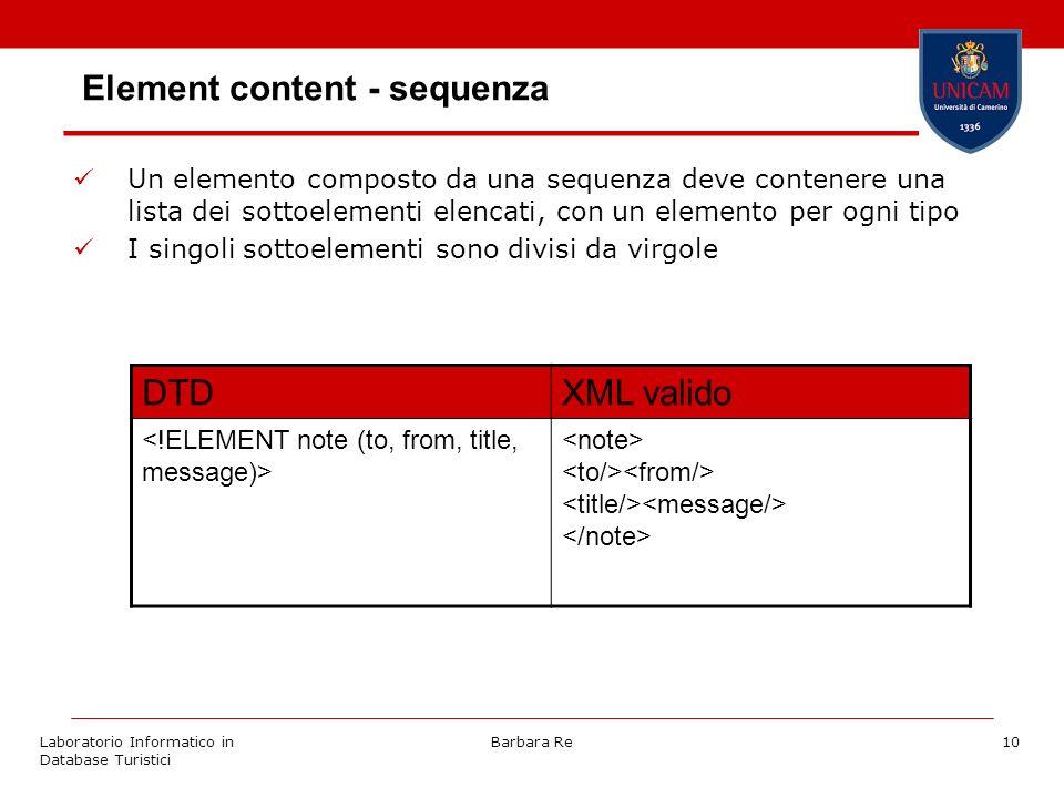 Laboratorio Informatico in Database Turistici Barbara Re10 Element content - sequenza Un elemento composto da una sequenza deve contenere una lista dei sottoelementi elencati, con un elemento per ogni tipo I singoli sottoelementi sono divisi da virgole DTDXML valido
